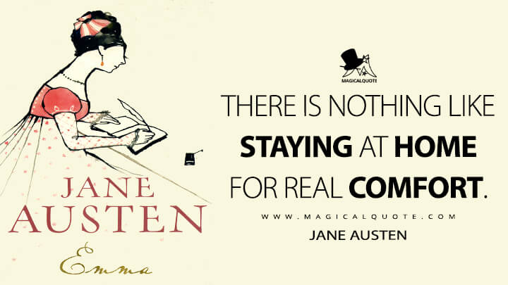There is nothing like staying at home for real comfort. - Jane Austen (Emma Quotes)