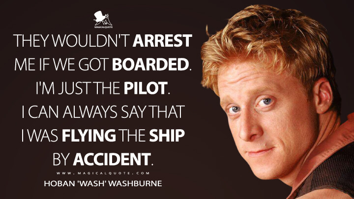 They wouldn't arrest me if we got boarded. I'm just the pilot. I can always say that I was flying the ship by accident. - Hoban 'Wash' Washburne (Firefly Quotes)