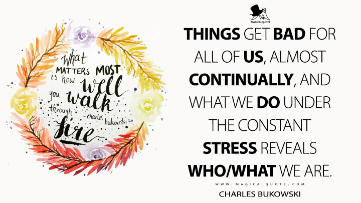 Things get bad for all of us, almost continually, and what we do under the constant stress reveals who/what we are. - Charles Bukowski (What Matters Most is How Well You Walk Through the Fire Quotes)