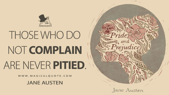 Those who do not complain are never pitied. - Jane Austen (Pride and Prejudice Quotes)