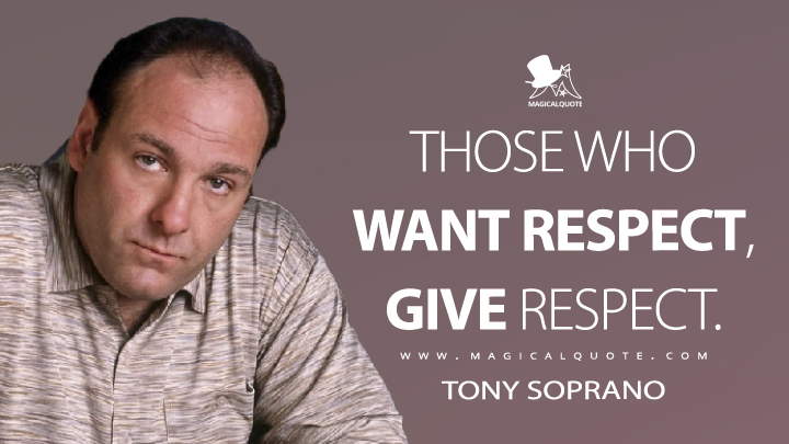 Those who want respect, give respect. - Tony Soprano (The Sopranos Quotes)