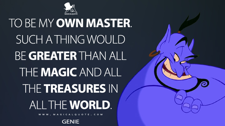 To be my own master. Such a thing would be greater than all the magic and all the treasures in all the world. - Genie (Aladdin Quotes)