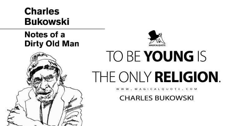 To be young is the only religion. - Charles Bukowski (Notes of a Dirty Old Man Quotes)