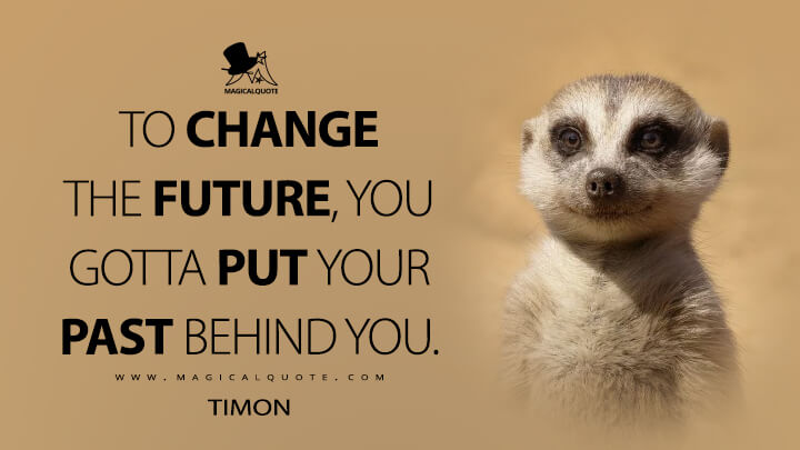 To change the future, you gotta put your past behind you. - Timon (The Lion King Quotes)