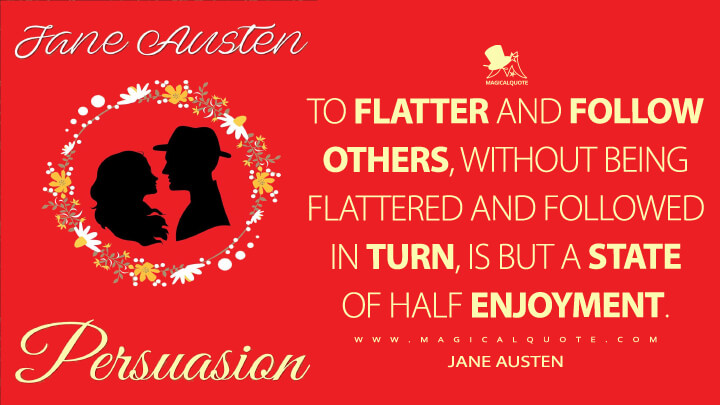 To flatter and follow others, without being flattered and followed in turn, is but a state of half enjoyment. - Jane Austen (Persuasion Quotes)