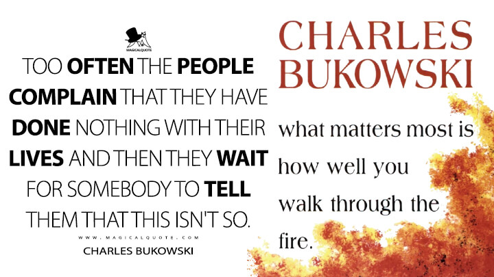 Too often the people complain that they have done nothing with their lives and then they wait for somebody to tell them that this isn't so. - Charles Bukowski (What Matters Most is How Well You Walk Through the Fire Quotes)