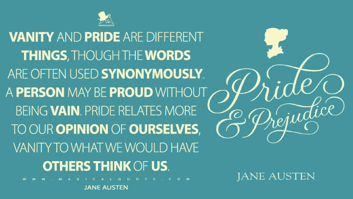 Vanity and pride are different things, though the words are often used synonymously. A person may be proud without being vain. Pride relates more to our opinion of ourselves, vanity to what we would have others think of us. - Jane Austen (Pride and Prejudice Quotes)