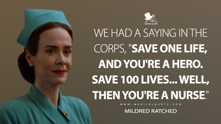 """We had a saying in the Corps, """"Save one life, and you're a hero. Save 100 lives... well, then you're a nurse."""" - Mildred Ratched (Ratched Quotes)"""