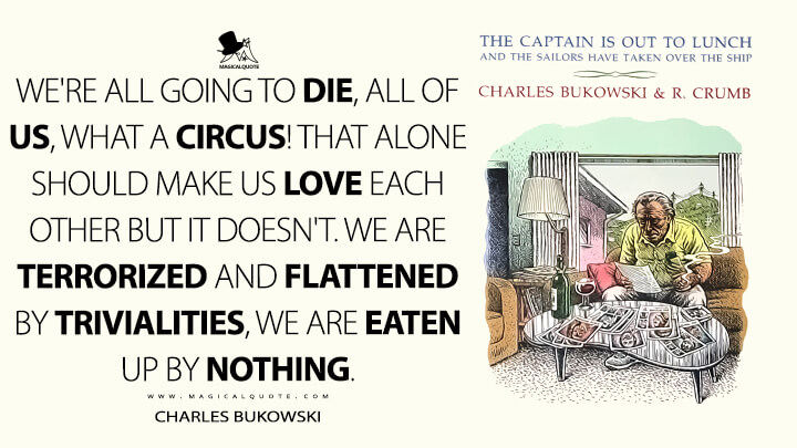 We're all going to die, all of us, what a circus! That alone should make us love each other but it doesn't. We are terrorized and flattened by trivialities, we are eaten up by nothing. - Charles Bukowski (The Captain is Out to Lunch and the Sailors have taken over the Ship Quotes)
