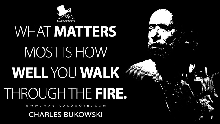 What Matters Most Is How Well You Walk Through the Fire. - Charles Bukowski (What Matters Most Is How Well You Walk Through the Fire Quotes)