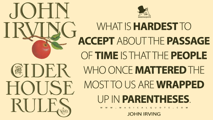 What is hardest to accept about the passage of time is that the people who once mattered the most to us are wrapped up in parentheses. - John Irving (The Cider House Rules Quotes)