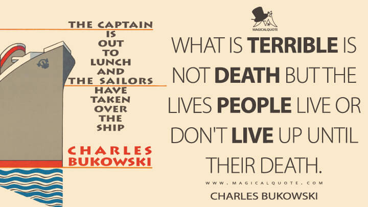 What is terrible is not death but the lives people live or don't live up until their death. - Charles Bukowski (The Captain is Out to Lunch and the Sailors have taken over the Ship Quotes)