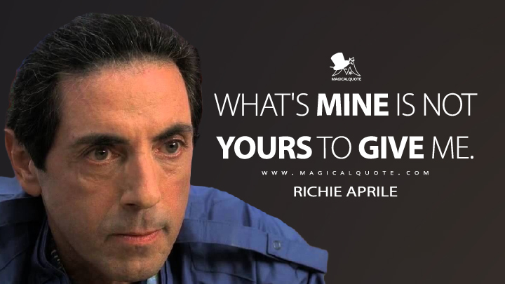 What's mine is not yours to give me. - Richie Aprile (The Sopranos Quotes)