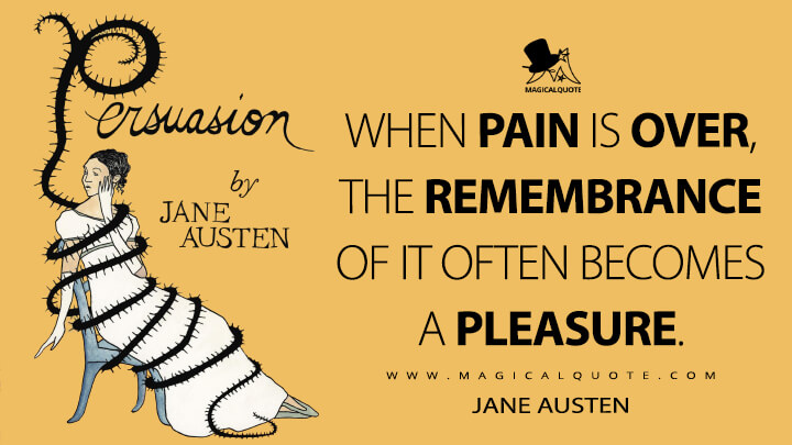 When pain is over, the remembrance of it often becomes a pleasure. - Jane Austen (Persuasion Quotes)