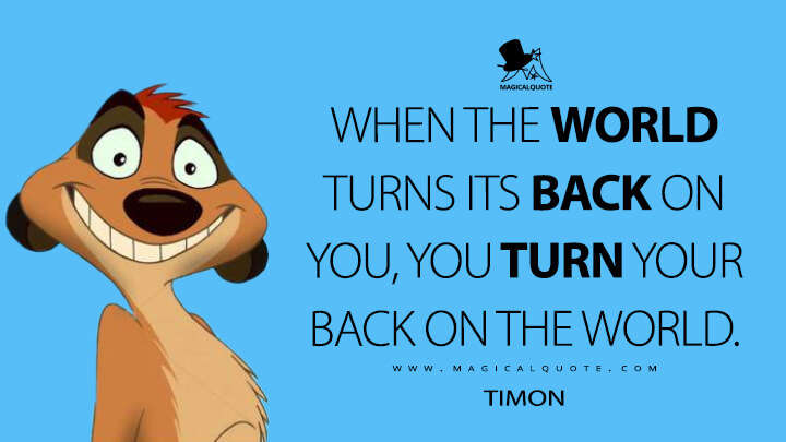 When the world turns its back on you, you turn your back on the world. - Timon (The Lion King Quotes)