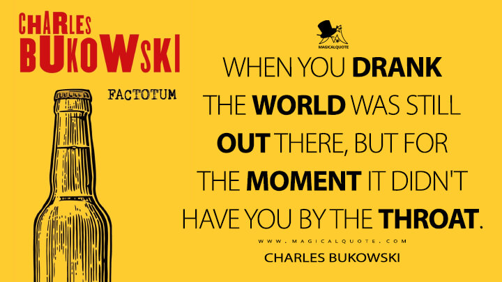 When you drank the world was still out there, but for the moment it didn't have you by the throat. - Charles Bukowski (Factotum Quotes)