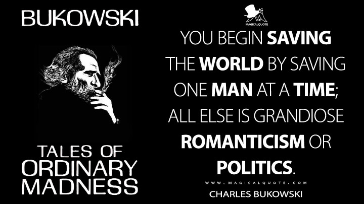 You begin saving the world by saving one man at a time; all else is grandiose romanticism or politics. - Charles Bukowski (Tales of Ordinary Madness Quotes)