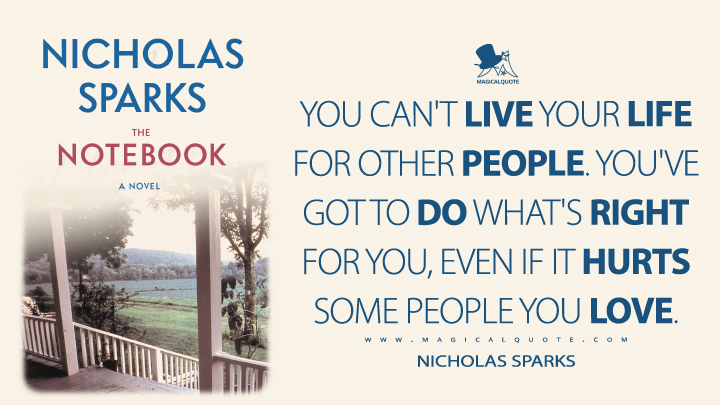 You can't live your life for other people. You've got to do what's right for you, even if it hurts some people you love. - Nicholas Sparks (The Notebook Quotes)