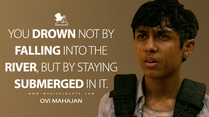 You drown not by falling into the river, but by staying submerged in it. - Ovi Mahajan (Extraction Quotes)