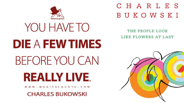 You have to die a few times before you can really live. - Charles Bukowski (The People Look Like Flowers at Last Quotes)
