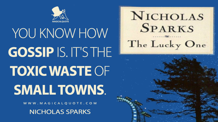 You know how gossip is. It's the toxic waste of small towns. - Nicholas Sparks (The Lucky One Quotes)