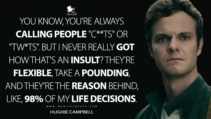 "You know, you're always calling people ""c**ts"" or ""tw*ts"". But I never really got how that's an insult? They're flexible, take a pounding, and they're the reason behind, like, 98% of my life decisions. - Hughie Campbell (The Boys Quotes)"