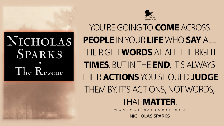 You're going to come across people in your life who say all the right words at all the right times. But in the end, it's always their actions you should judge them by. It's actions, not words, that matter. - Nicholas Sparks (The Rescue Quotes)