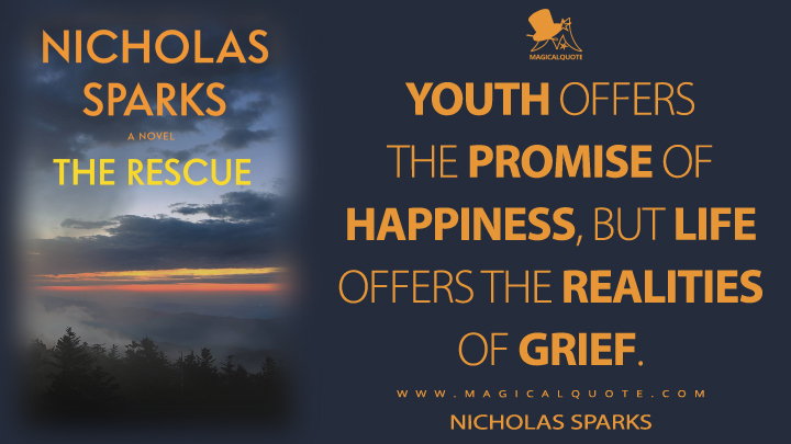 Youth offers the promise of happiness, but life offers the realities of grief. - Nicholas Sparks (The Rescue Quotes)