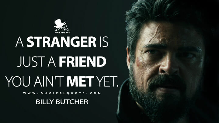 A stranger is just a friend you ain't met yet. - Billy Butcher (The Boys Quotes)