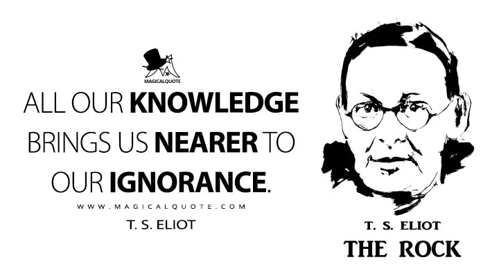 All our knowledge brings us nearer to our ignorance. - T. S. Eliot (The Rock Quotes)