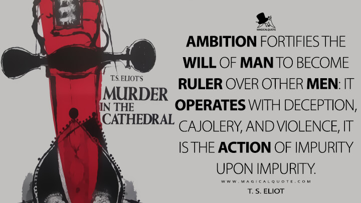 Ambition fortifies the will of man to become ruler over other men: it operates with deception, cajolery, and violence, it is the action of impurity upon impurity. - T. S. Eliot (Murder in the Cathedral Quotes)