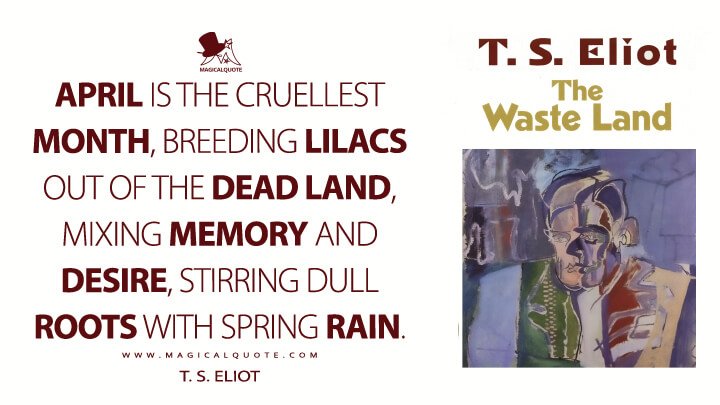 April is the cruellest month, breeding lilacs out of the dead land, mixing memory and desire, stirring dull roots with spring rain. - T. S. Eliot (The Waste Land Quotes)