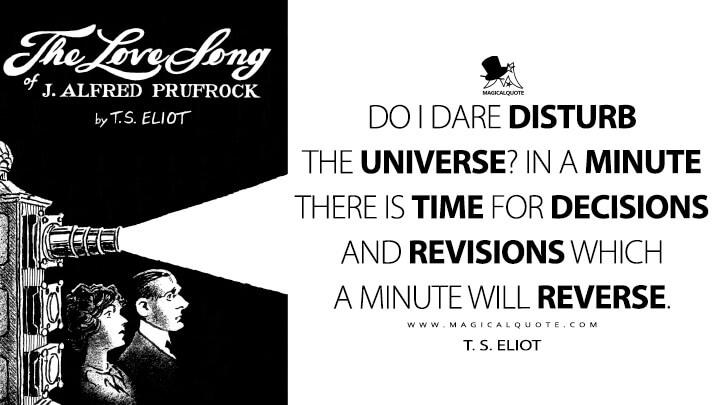 Do I dare disturb the universe? In a minute there is time for decisions and revisions which a minute will reverse. - T. S. Eliot (The Love Song of J. Alfred Prufrock Quotes)