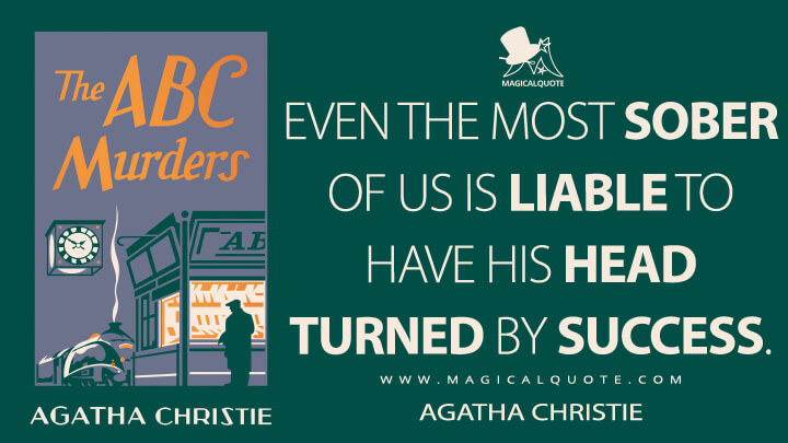 Even the most sober of us is liable to have his head turned by success. - Agatha Christie (The A.B.C. Murders Quotes)