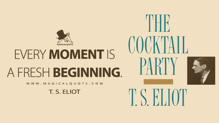 Every moment is a fresh beginning. - T. S. Eliot (The Cocktail Party Quotes)