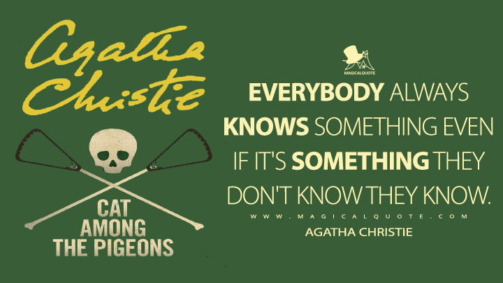 Everybody always knows something even if it's something they don't know they know. - Agatha Christie (Cat Among the Pigeons Quotes)