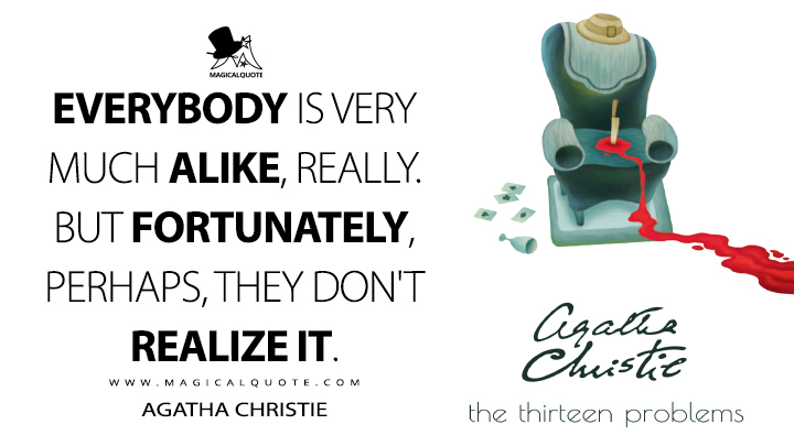 Everybody is very much alike, really. But fortunately, perhaps, they don't realize it. - Agatha Christie (The Thirteen Problems Quotes)