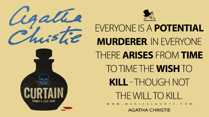 Everyone is a potential murderer. In everyone there arises from time to time the wish to kill - though not the will to kill. - Agatha Christie (Curtain Quotes)
