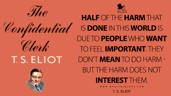 Half of the harm that is done in this world Is due to people who want to feel important. They don't mean to do harm - but the harm does not interest them. - T.S. Eliot (The Cocktail Party Quotes)