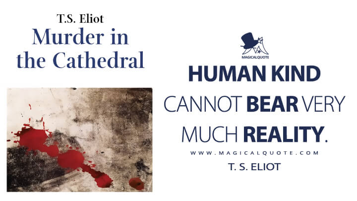 Human kind cannot bear very much reality. - T. S. Eliot (Murder in the Cathedral Quotes)