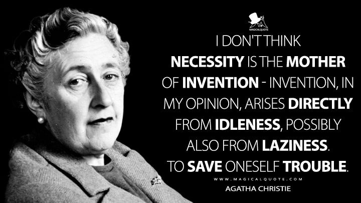 I don't think necessity is the mother of invention–invention, in my opinion, arises directly from idleness, possibly also from laziness. To save oneself trouble. - Agatha Christie (An Autobiography Quotes)