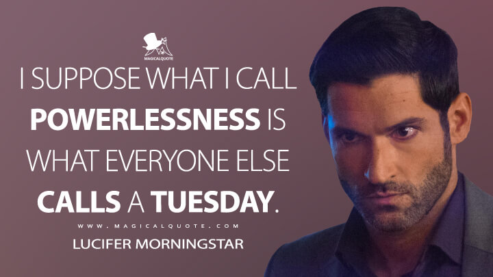 I suppose what I call powerlessness is what everyone else calls a Tuesday. - Lucifer Morningstar (Lucifer Quotes)