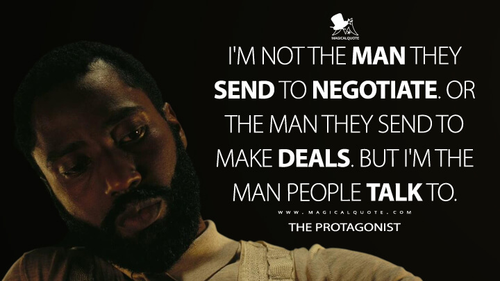 I'm not the man they send to negotiate. Or the man they send to make deals. But I'm the man people talk to. - The Protagonist (TENET Quotes)