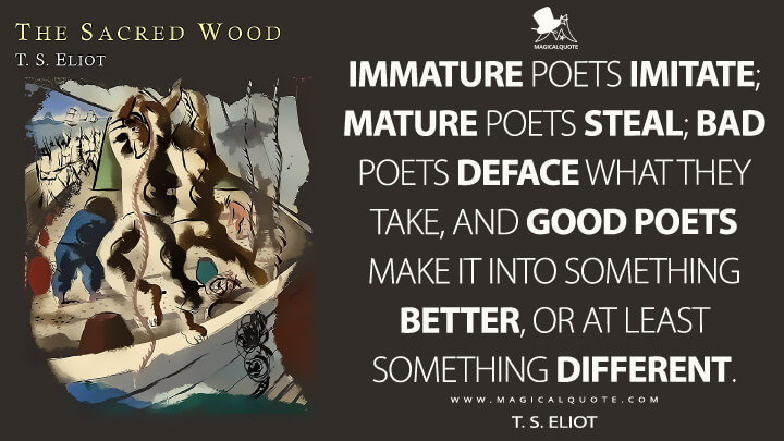Immature poets imitate; mature poets steal; bad poets deface what they take, and good poets make it into something better, or at least something different. - T. S. Eliot (The Sacred Wood Quotes)