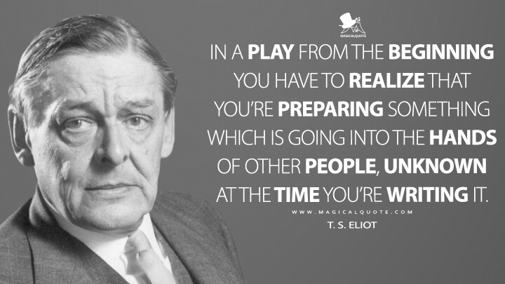 In a play from the beginning you have to realize that you're preparing something which is going into the hands of other people, unknown at the time you're writing it. - T. S. Eliot Quotes