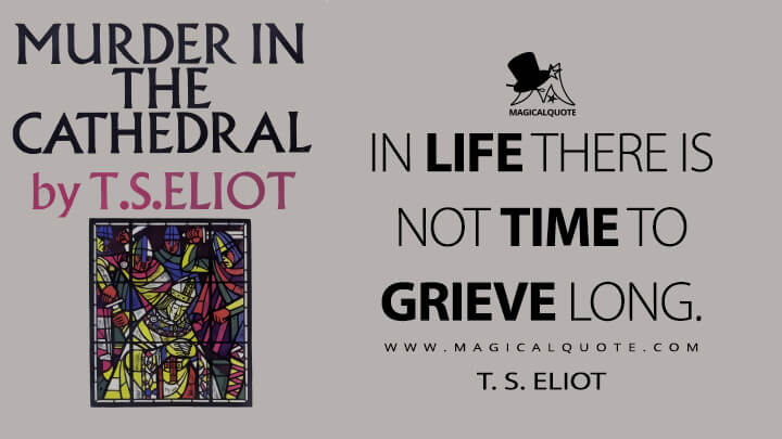 In life there is not time to grieve long. - T. S. Eliot (Murder in the Cathedral Quotes)