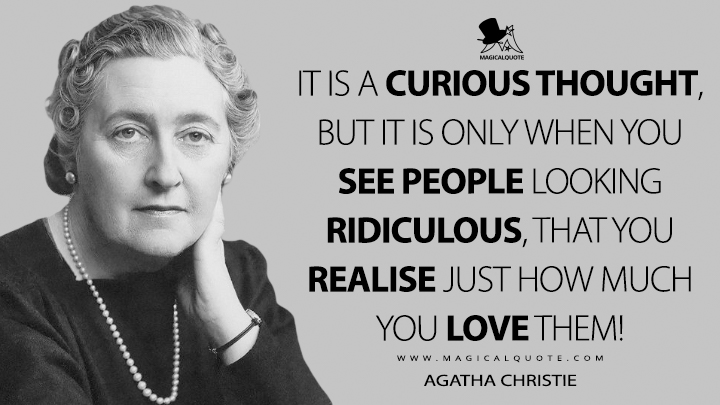 It is a curious thought, but it is only when you see people looking ridiculous, that you realise just how much you love them! - Agatha Christie (An Autobiography Quotes)