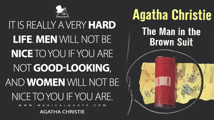 It is really a very hard life. Men will not be nice to you if you are not good-looking, and women will not be nice to you if you are. - Agatha Christie (The Man in the Brown Suit Quotes)