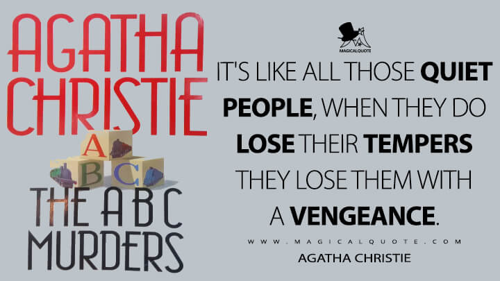 It's like all those quiet people, when they do lose their tempers they lose them with a vengeance. - Agatha Christie (The A.B.C. Murders Quotes)