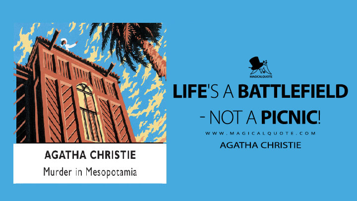 Life's a battlefield - not a picnic! - Agatha Christie (Murder in Mesopotamia Quotes)